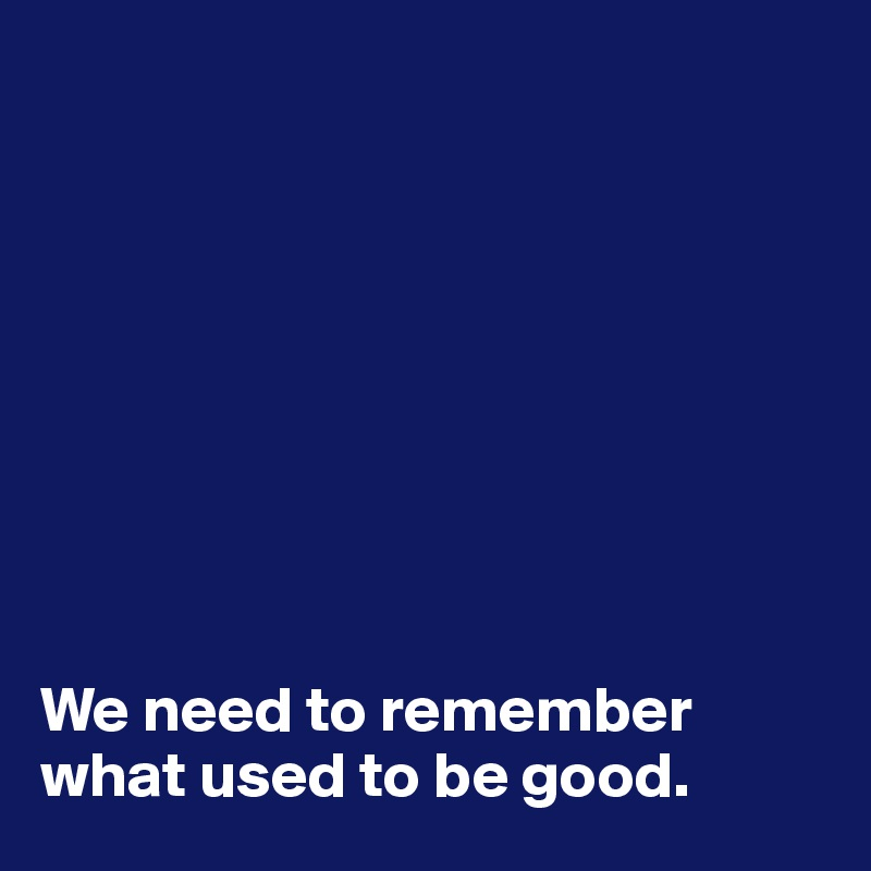 We need to remember what used to be good.