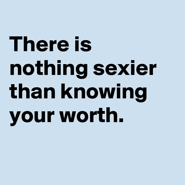 There is nothing sexier than knowing your worth.