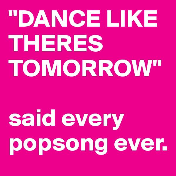 """DANCE LIKE THERES TOMORROW""   said every popsong ever."