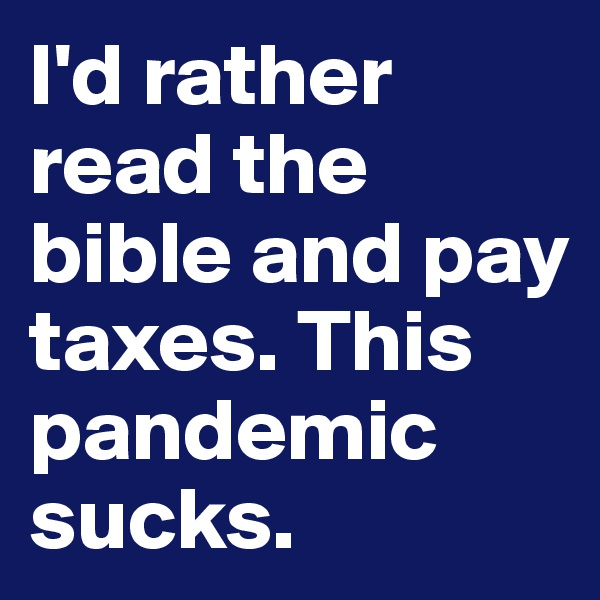 I'd rather read the bible and pay taxes. This pandemic sucks.