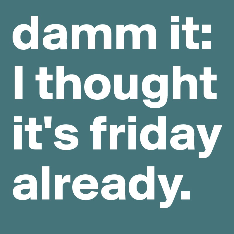 damm it: I thought it's friday already.