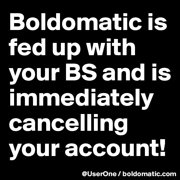 Boldomatic is fed up with your BS and is immediately cancelling your account!