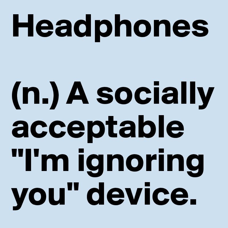 """Headphones  (n.) A socially acceptable """"I'm ignoring you"""" device."""