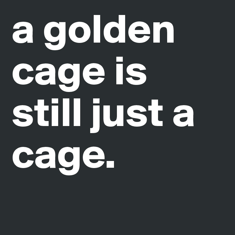 a golden cage is still just a cage.