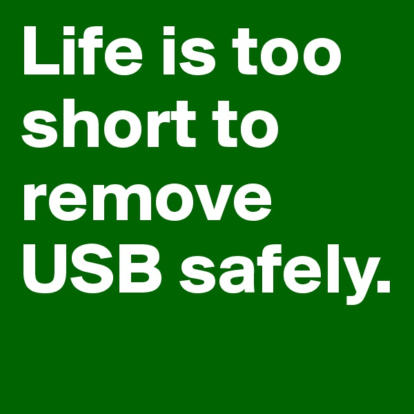 Life is too short to remove USB safely.