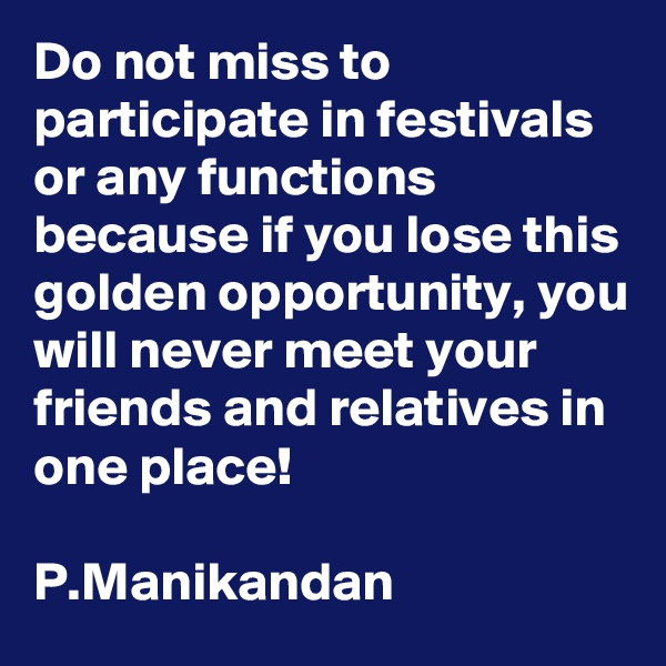 Do not miss to participate in festivals or any functions because if you lose this golden opportunity, you will never meet your friends and relatives in  one place!  P.Manikandan