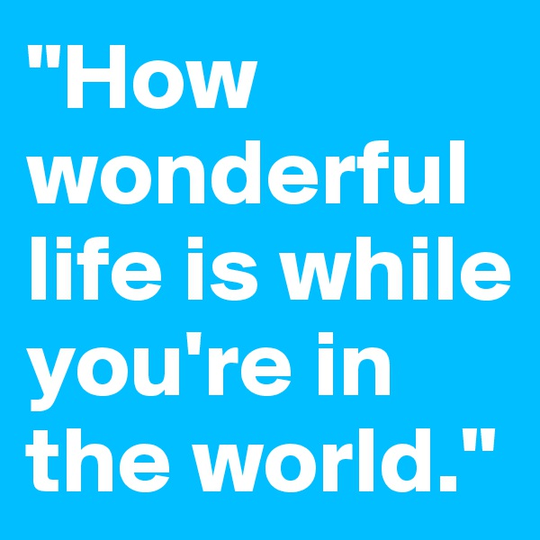 """""""How wonderful life is while you're in the world."""""""