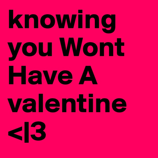 knowing you Wont Have A valentine <|3