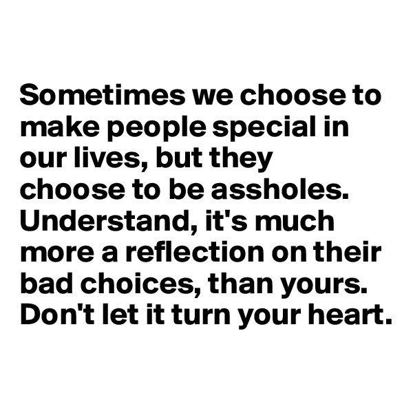 Sometimes we choose to make people special in our lives, but they  choose to be assholes. Understand, it's much more a reflection on their bad choices, than yours. Don't let it turn your heart.
