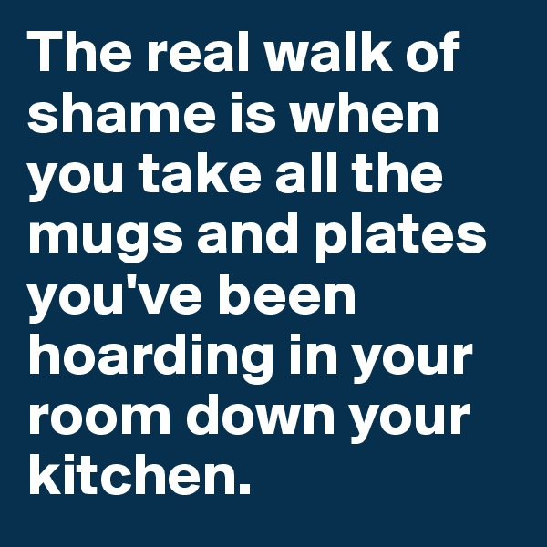 The real walk of shame is when you take all the mugs and plates you've been hoarding in your room down your kitchen.