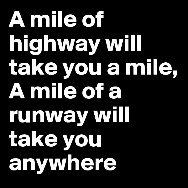 A mile of highway will take you a mile, A mile of a runway will take you anywhere