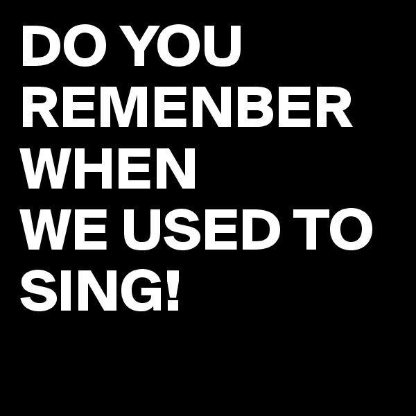 DO YOU REMENBER WHEN  WE USED TO SING!