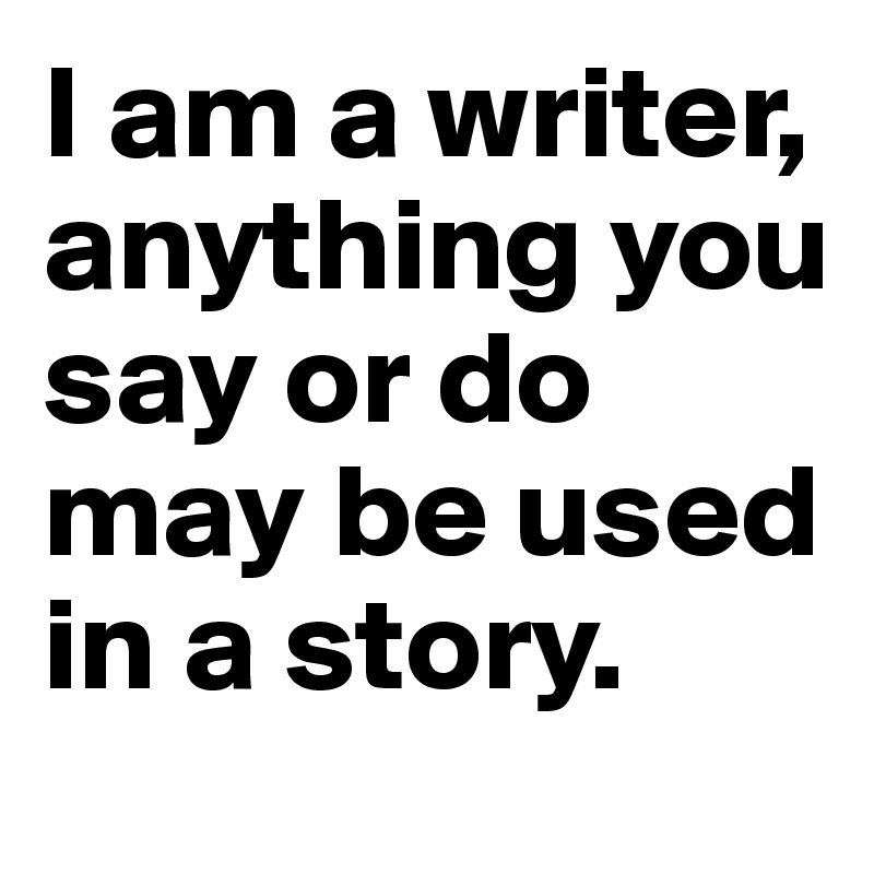 I am a writer, anything you say or do may be used in a story.
