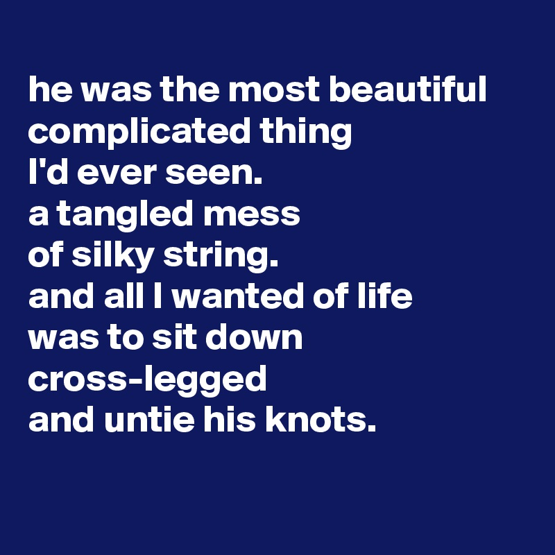 He Was The Most Beautiful Complicated Thing I D Ever Seen A Tangled Mess Of Silky String And All I Wanted Of Life Was To Sit Down Cross Legged And Untie His Knots