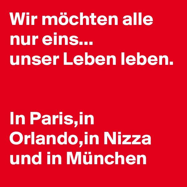 Wir möchten alle nur eins... unser Leben leben.   In Paris,in Orlando,in Nizza und in München
