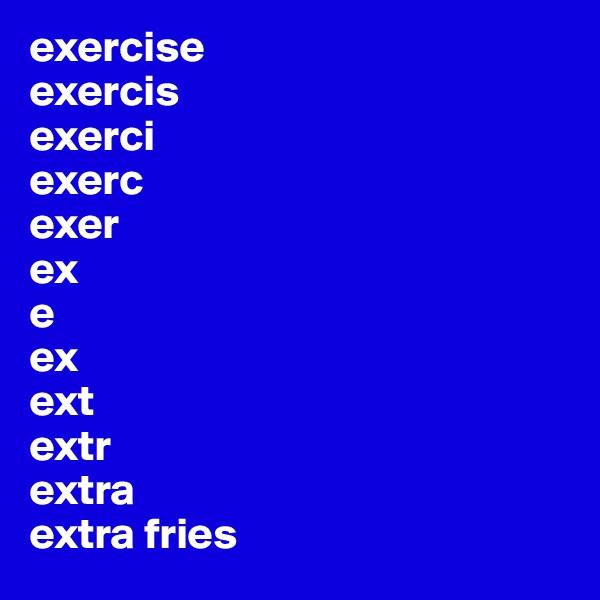 exercise exercis exerci exerc  exer ex e ex ext extr extra  extra fries