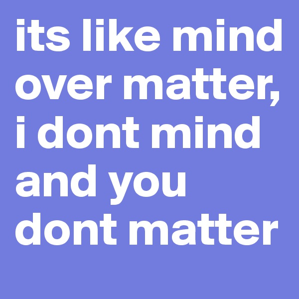 its like mind over matter, i dont mind and you dont matter