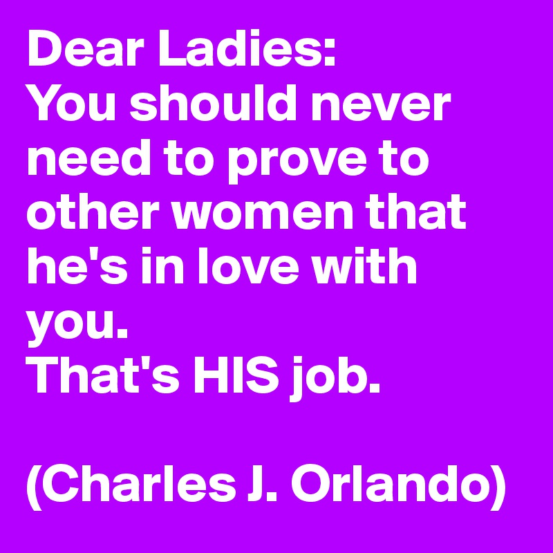 Dear Ladies: You should never need to prove to other women that he's in love with you.  That's HIS job.   (Charles J. Orlando)