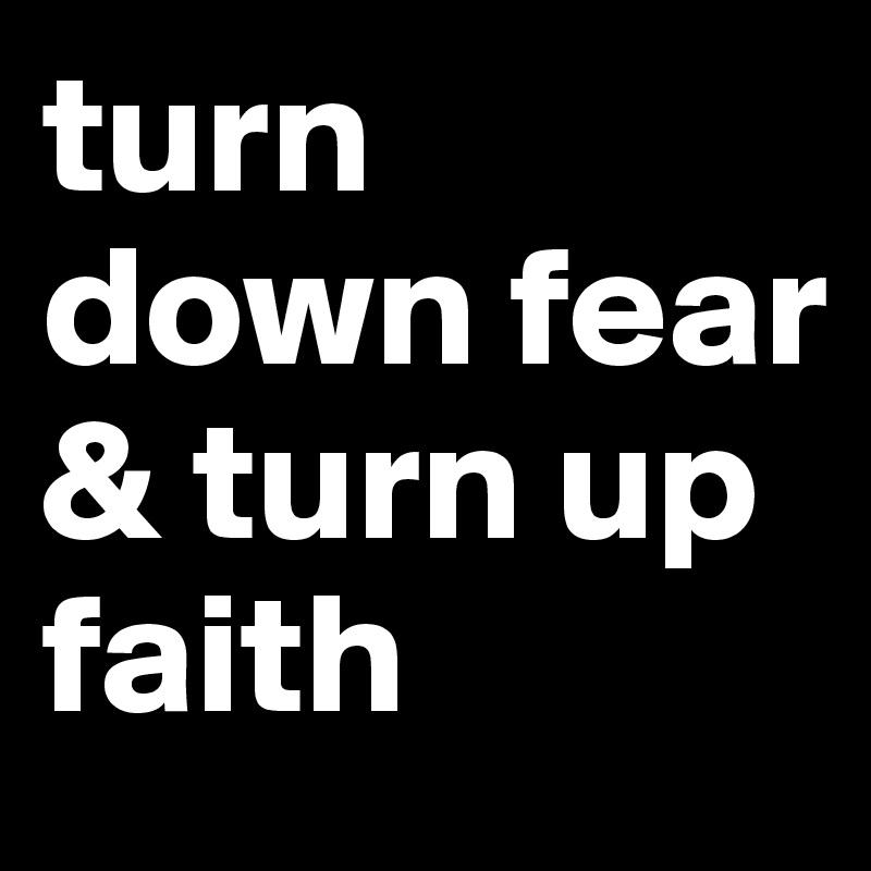turn down fear & turn up faith
