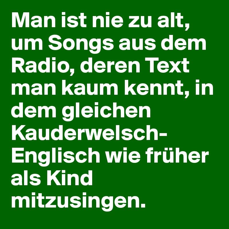 Man Ist Nie Zu Alt Um Songs Aus Dem Radio Deren Text Man Kaum