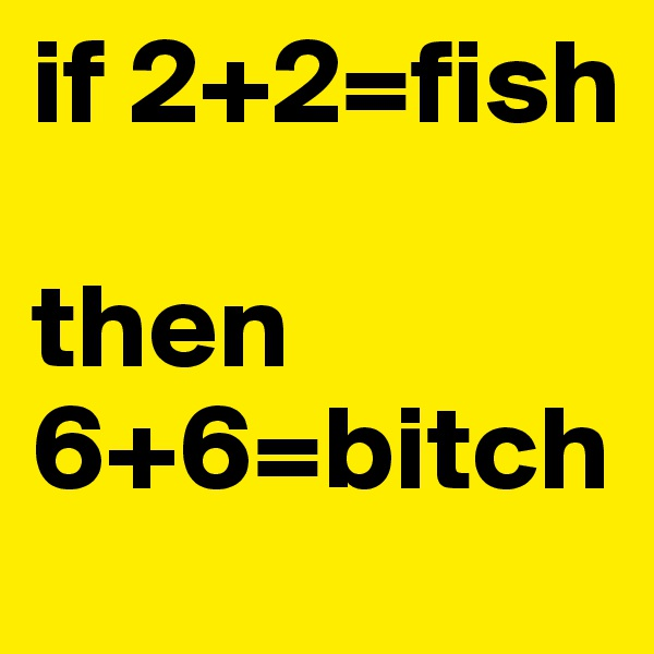 if 2+2=fish  then 6+6=bitch