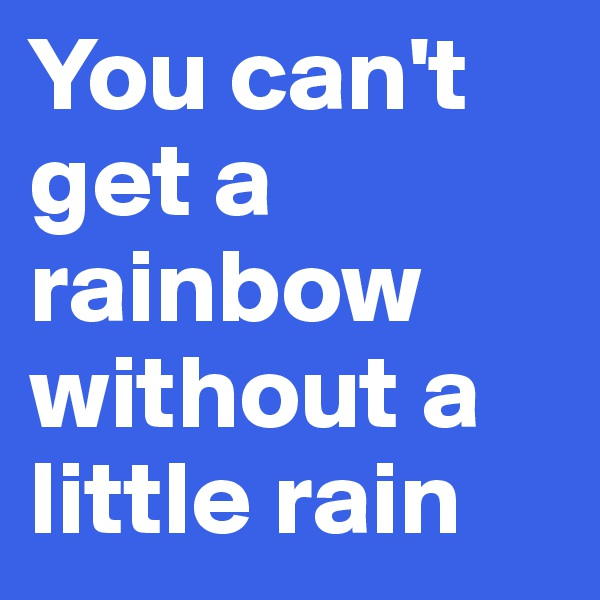 You can't get a rainbow without a little rain