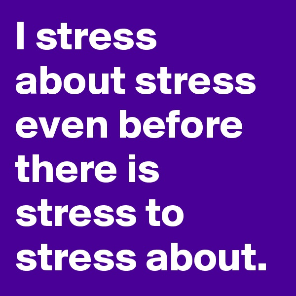 I stress about stress even before there is stress to stress about.