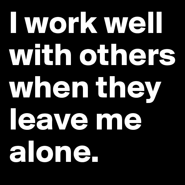 I work well with others when they leave me alone.