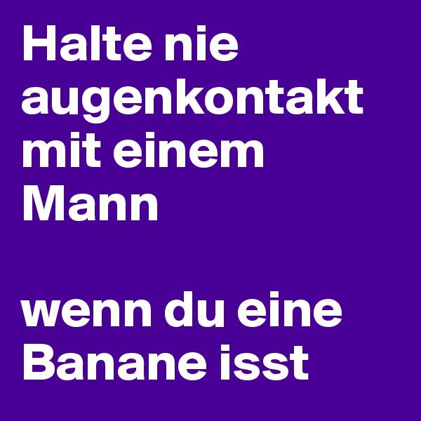 Halte nie augenkontakt mit einem Mann   wenn du eine Banane isst