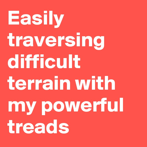 Easily traversing difficult terrain with my powerful treads