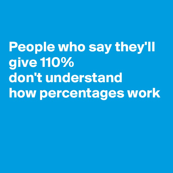 People who say they'll give 110%  don't understand how percentages work