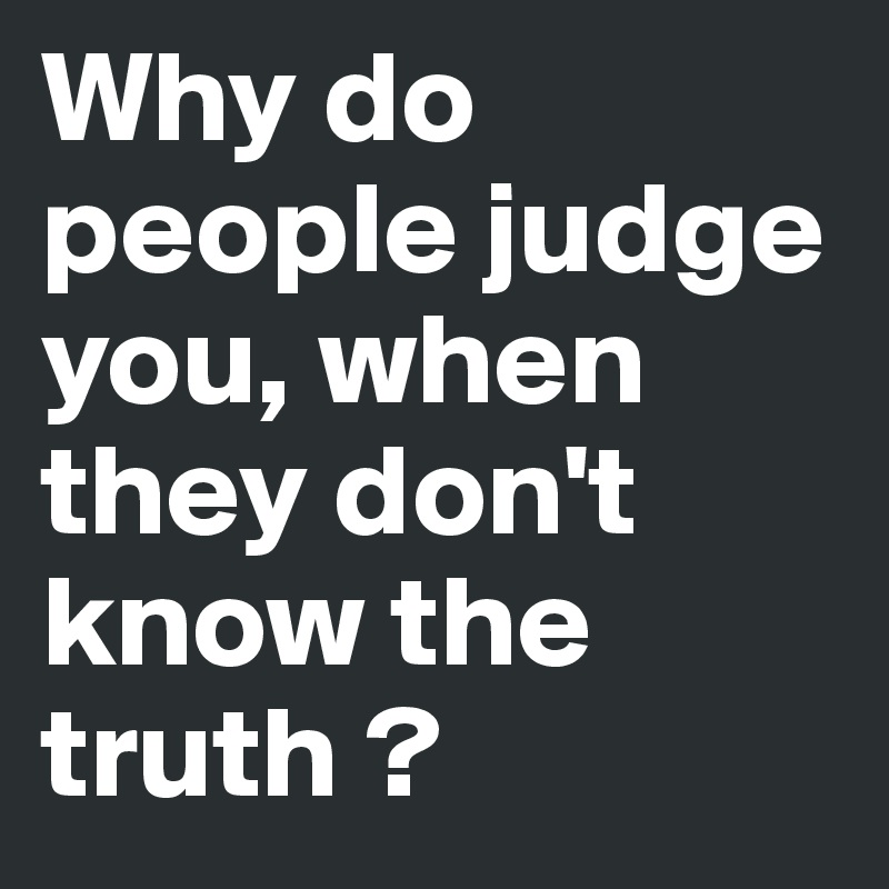 Why do people judge you, when they don't know the truth ?