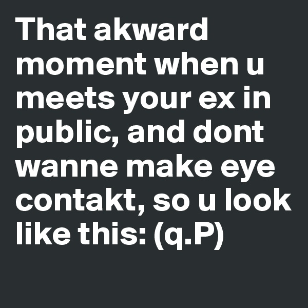 That akward moment when u meets your ex in public, and dont wanne make eye contakt, so u look like this: (q.P)