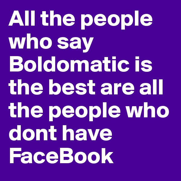 All the people who say Boldomatic is the best are all the people who dont have FaceBook