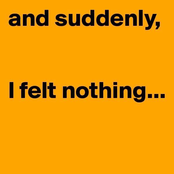 and suddenly,   I felt nothing...