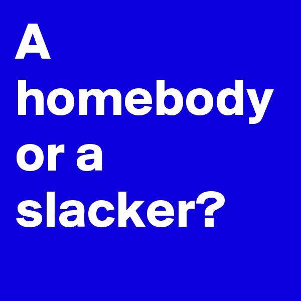 A homebody or a slacker?
