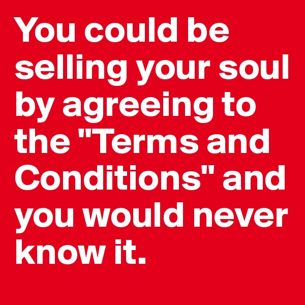 "You could be selling your soul  by agreeing to the ""Terms and Conditions"" and you would never know it."