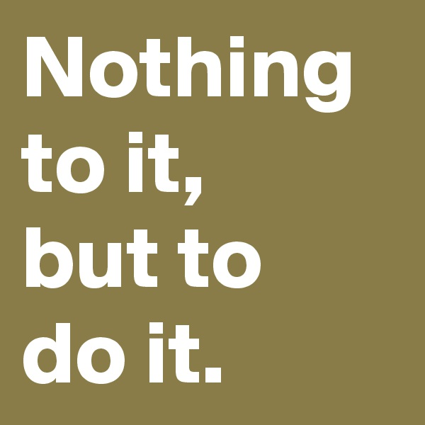 Nothing to it, but to do it.