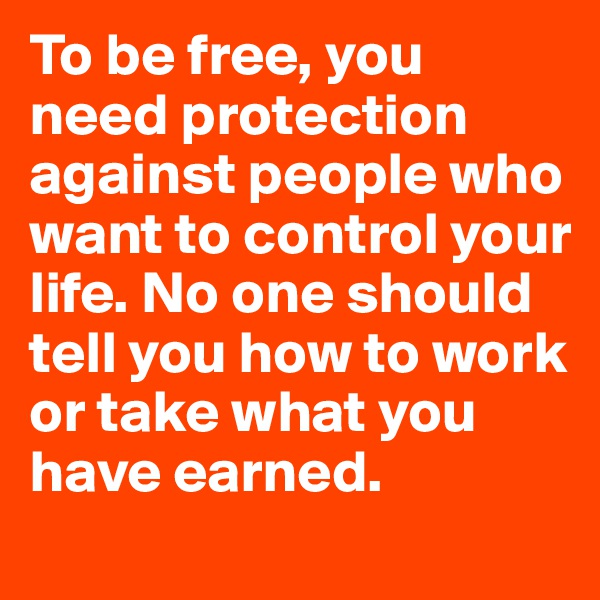 To be free, you need protection against people who want to control your life. No one should tell you how to work or take what you have earned.