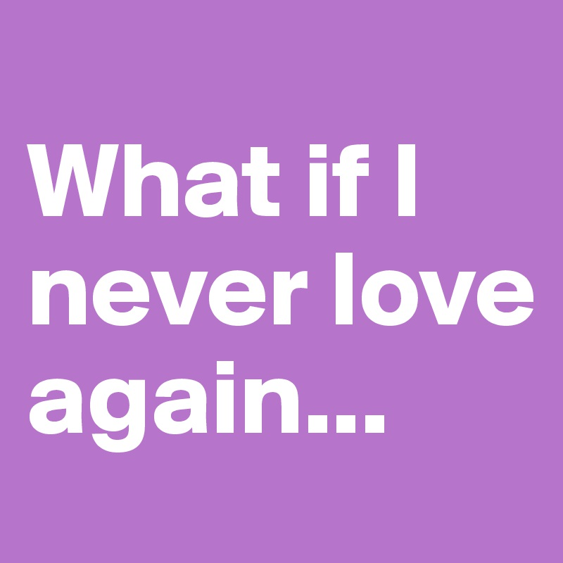 What if I never love again...