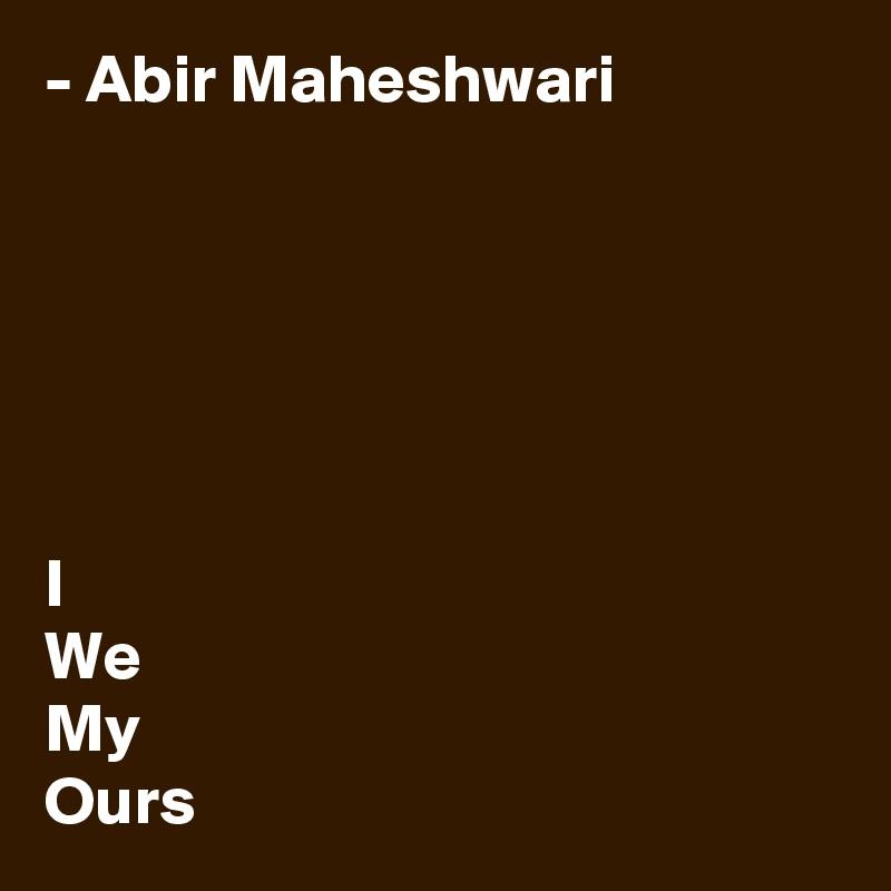 - Abir Maheshwari       I We My Ours