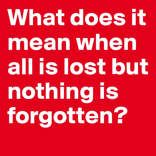 What does it mean when all is lost but nothing is forgotten?