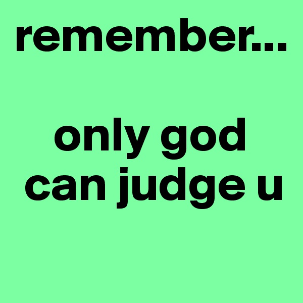 remember...      only god  can judge u