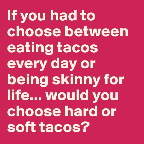 If you had to choose between eating tacos every day or being skinny for life... would you choose hard or soft tacos?