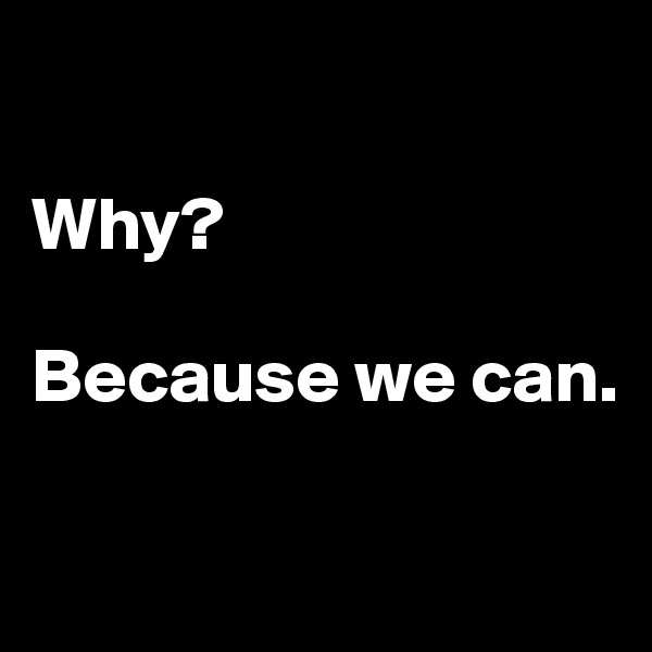 Why?  Because we can.