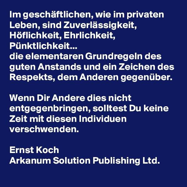 Im geschäftlichen, wie im privaten Leben, sind Zuverlässigkeit, Höflichkeit, Ehrlichkeit, Pünktlichkeit... die elementaren Grundregeln des guten Anstands und ein Zeichen des Respekts, dem Anderen gegenüber.  Wenn Dir Andere dies nicht entgegenbringen, solltest Du keine Zeit mit diesen Individuen verschwenden.  Ernst Koch Arkanum Solution Publishing Ltd.