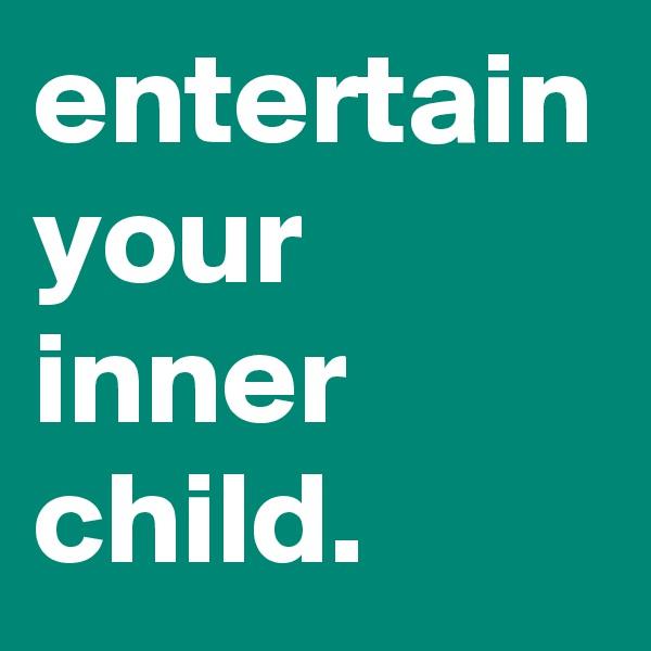 entertain your inner child.
