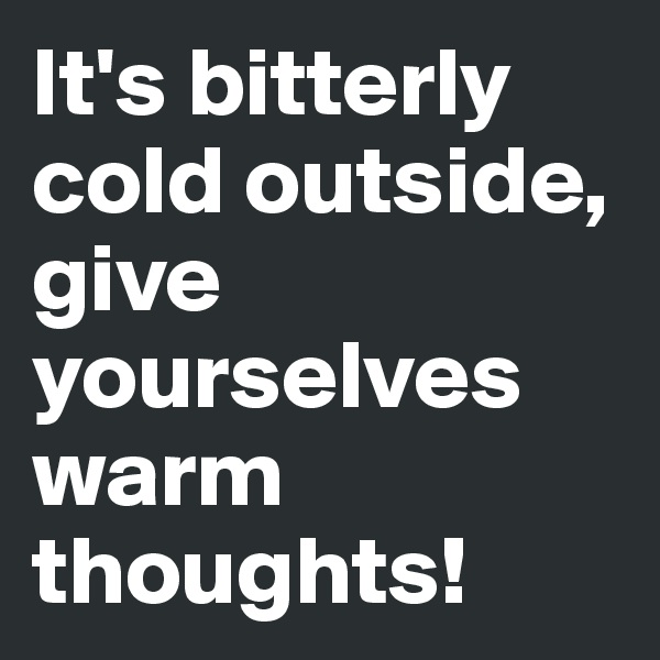 It's bitterly cold outside, give yourselves warm thoughts!