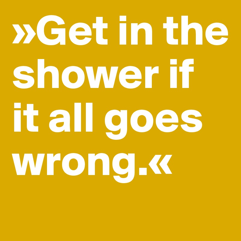 »Get in the shower if it all goes wrong.«