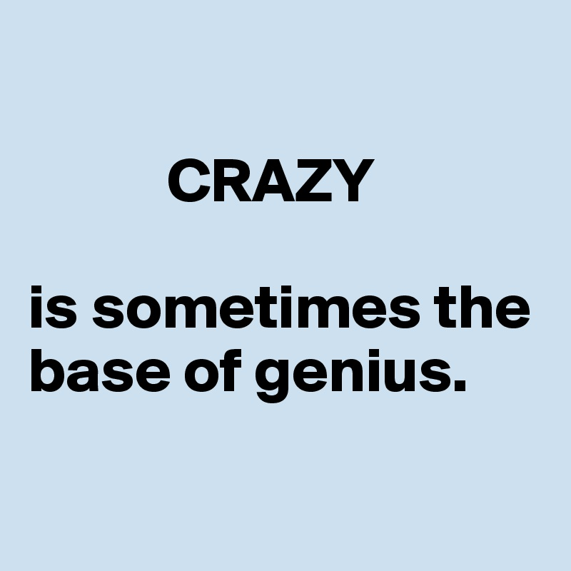 CRAZY   is sometimes the base of genius.